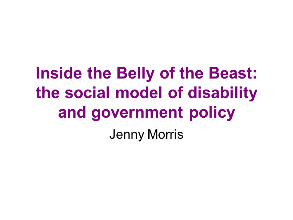 Inside the Belly of the Beast: the social model of disability and government policy Jenny Morris