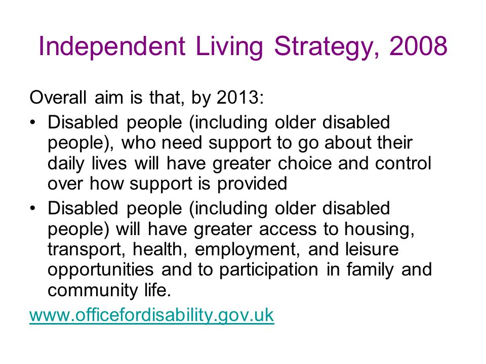 Independent Living Strategy, 2008 Overall aim is that, by 2013: Disabled people (including older disabled people), who need support to go about their daily lives will have greater choice and control over how support is provided Disabled people (including older disabled people) will have greater access to housing, transport, health, employment, and leisure opportunities and to participation in family and community life.