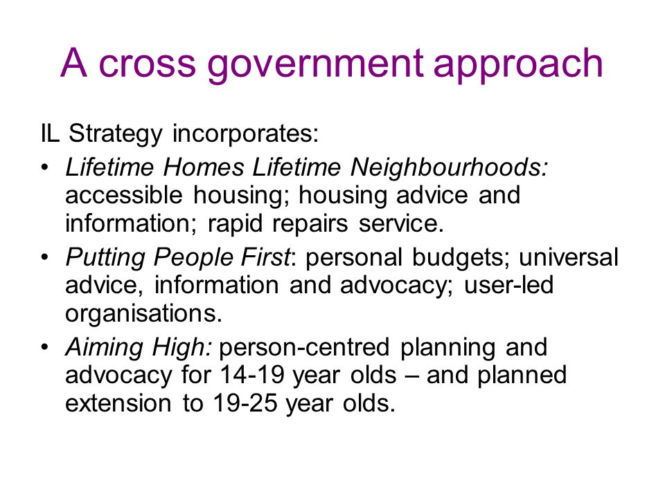 A cross government approach IL Strategy incorporates: Lifetime Homes Lifetime Neighbourhoods: accessible housing; housing advice and information; rapid repairs service.