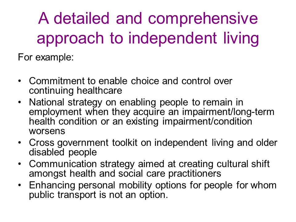 A detailed and comprehensive approach to independent living For example: Commitment to enable choice and control over continuing healthcare National strategy on enabling people to remain in employment when they acquire an impairment/long-term health condition or an existing impairment/condition worsens Cross government toolkit on independent living and older disabled people Communication strategy aimed at creating cultural shift amongst health and social care practitioners Enhancing personal mobility options for people for whom public transport is not an option.