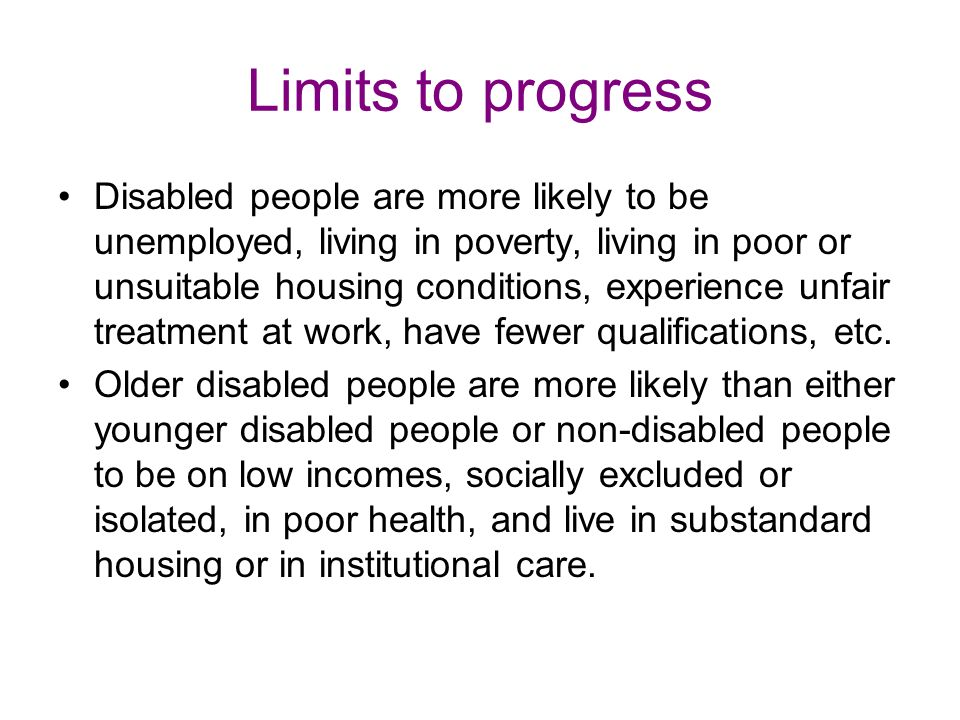 Limits to progress Disabled people are more likely to be unemployed, living in poverty, living in poor or unsuitable housing conditions, experience unfair treatment at work, have fewer qualifications, etc.