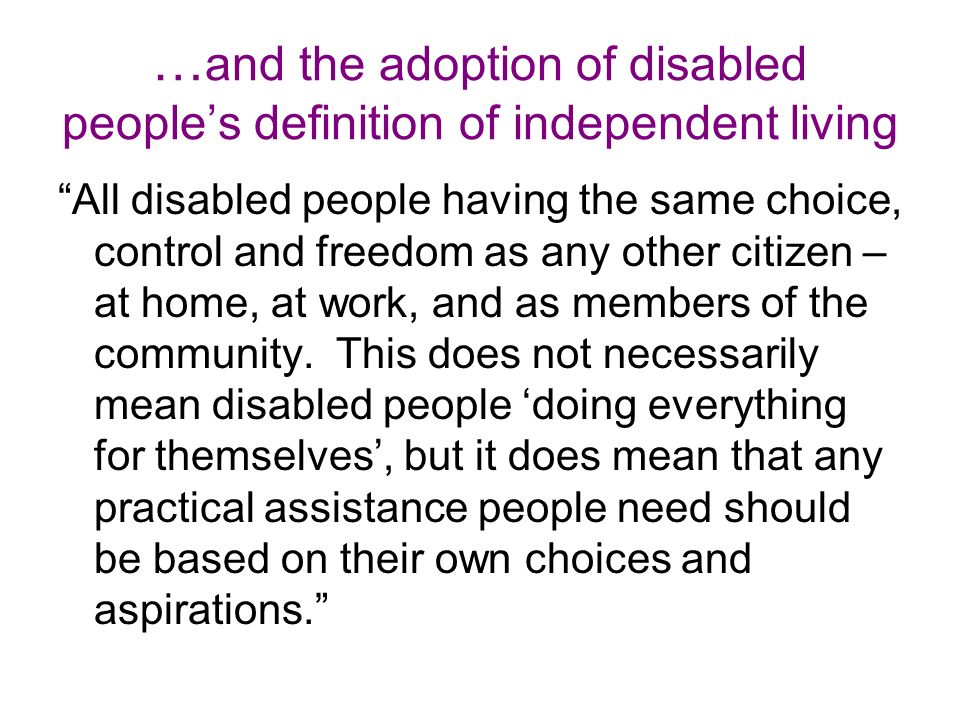 … and the adoption of disabled peoples definition of independent living All disabled people having the same choice, control and freedom as any other citizen – at home, at work, and as members of the community.