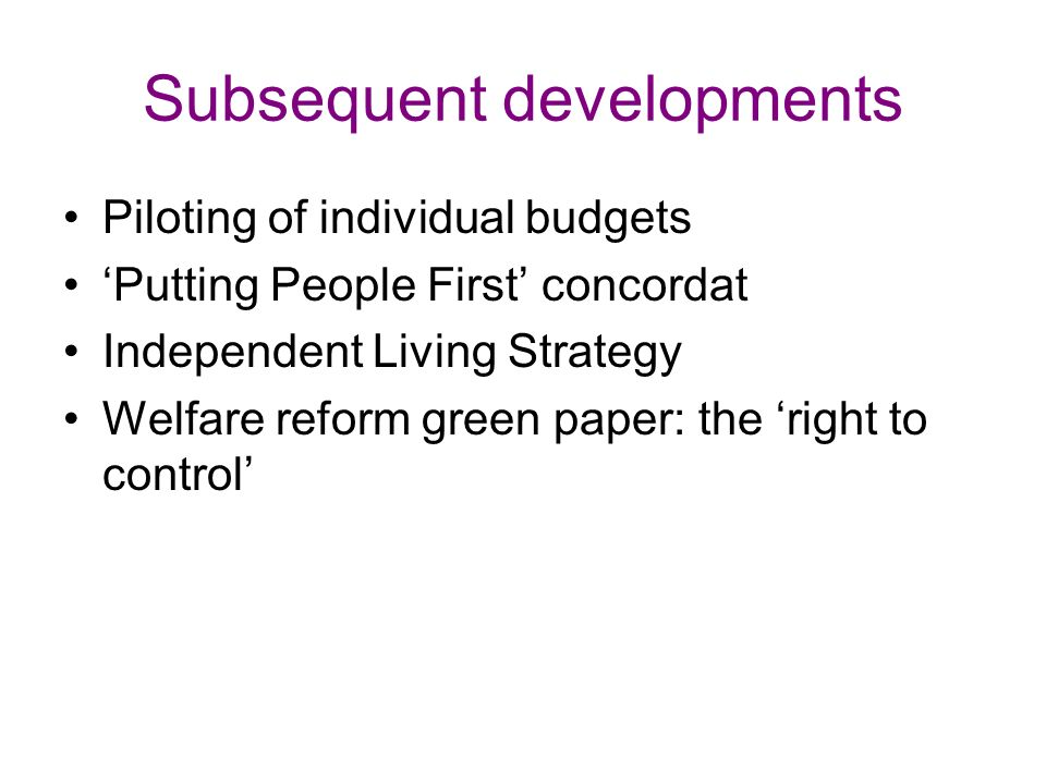 Subsequent developments Piloting of individual budgets Putting People First concordat Independent Living Strategy Welfare reform green paper: the right to control
