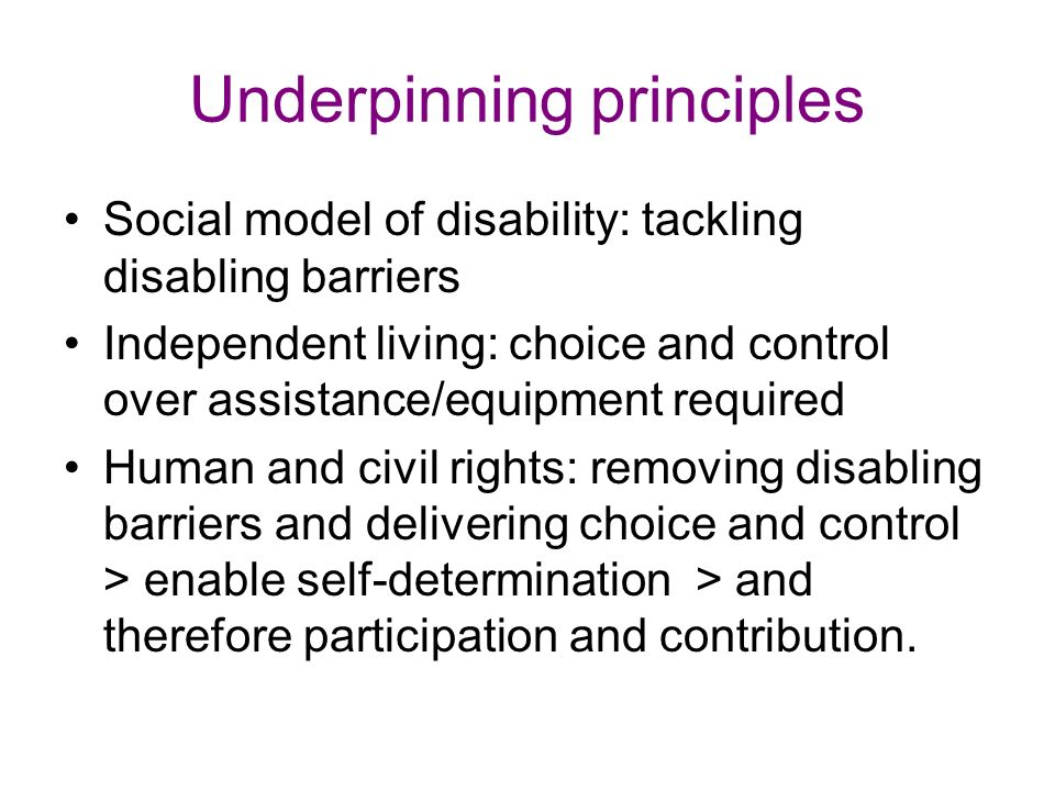 Underpinning principles Social model of disability: tackling disabling barriers Independent living: choice and control over assistance/equipment required Human and civil rights: removing disabling barriers and delivering choice and control > enable self-determination > and therefore participation and contribution.