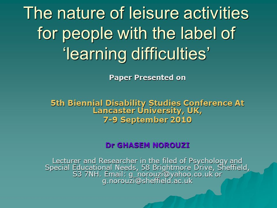 The nature of leisure activities for people with the label of learning difficulties The nature of leisure activities for people with the label of learning difficulties Paper Presented on 5th Biennial Disability Studies Conference At Lancaster University, UK, 7-9 September 2010 Dr GHASEM NOROUZI Lecturer and Researcher in the filed of Psychology and Special Educational Needs, 58 Brightmore Drive, Sheffield, S3 7NH.