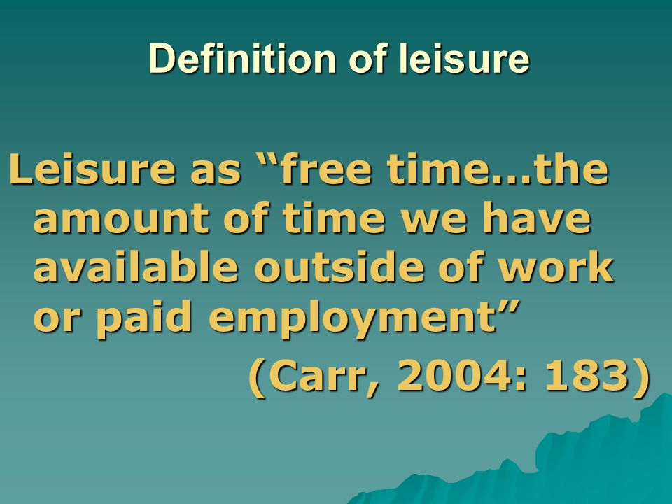 Definition of leisure Leisure as free time…the amount of time we have available outside of work or paid employment (Carr, 2004: 183)