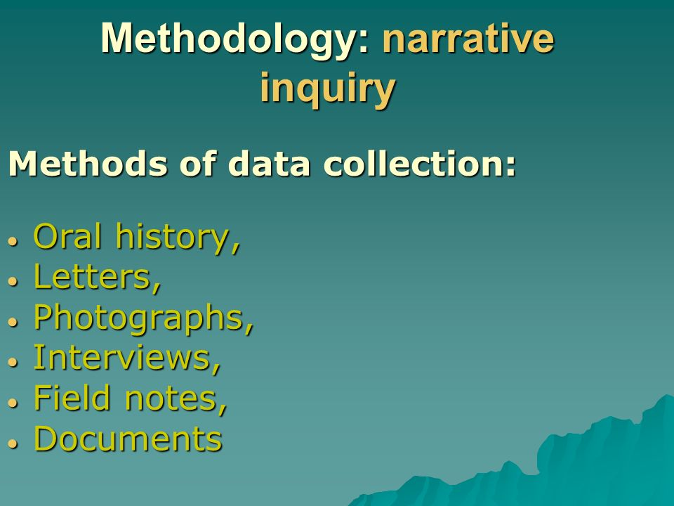 Methodology: narrative inquiry Methods of data collection: Oral history, Oral history, Letters, Letters, Photographs, Photographs, Interviews, Interviews, Field notes, Field notes, Documents Documents