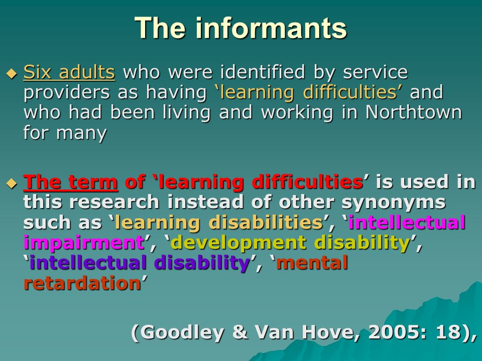 The informants Six adults who were identified by service providers as having learning difficulties and who had been living and working in Northtown for many Six adults who were identified by service providers as having learning difficulties and who had been living and working in Northtown for many The term of learning difficulties is used in this research instead of other synonyms such as learning disabilities, intellectual impairment, development disability,intellectual disability, mental retardation The term of learning difficulties is used in this research instead of other synonyms such as learning disabilities, intellectual impairment, development disability,intellectual disability, mental retardation (Goodley & Van Hove, 2005: 18),