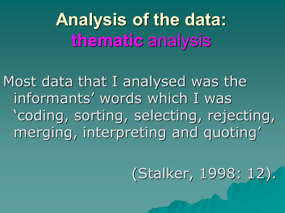 Analysis of the data: thematic analysis Most data that I analysed was the informants words which I was coding, sorting, selecting, rejecting, merging, interpreting and quoting (Stalker, 1998: 12).