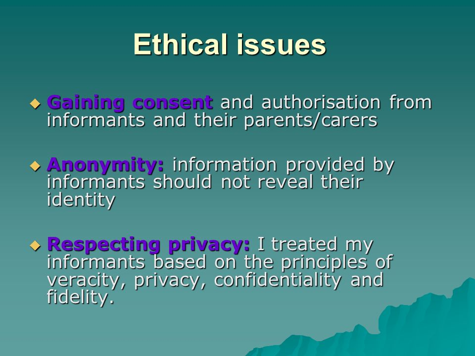 Ethical issues Gaining consent and authorisation from informants and their parents/carers Gaining consent and authorisation from informants and their parents/carers Anonymity: information provided by informants should not reveal their identity Anonymity: information provided by informants should not reveal their identity Respecting privacy: I treated my informants based on the principles of veracity, privacy, confidentiality and fidelity.
