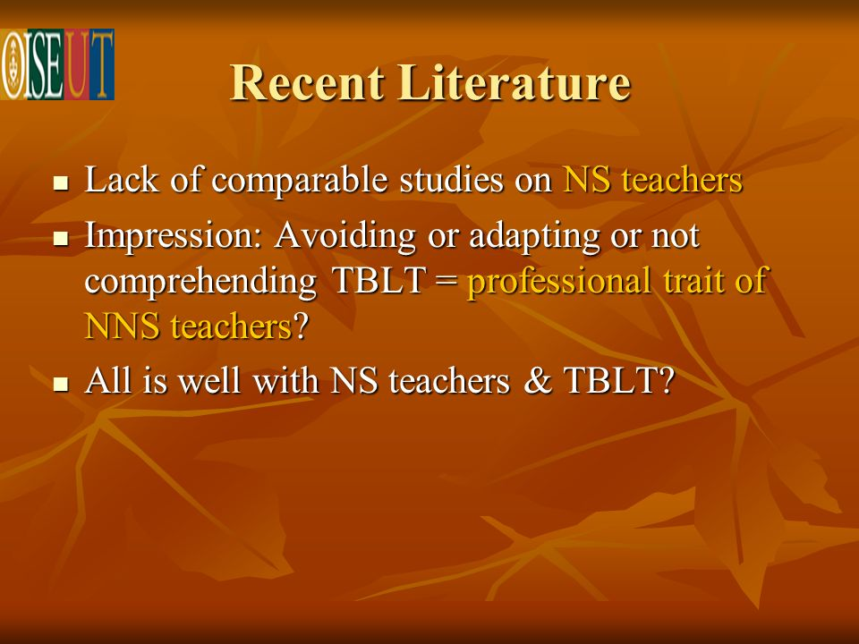 Recent Literature Lack of comparable studies on NS teachers Lack of comparable studies on NS teachers Impression: Avoiding or adapting or not comprehending TBLT = professional trait of NNS teachers.