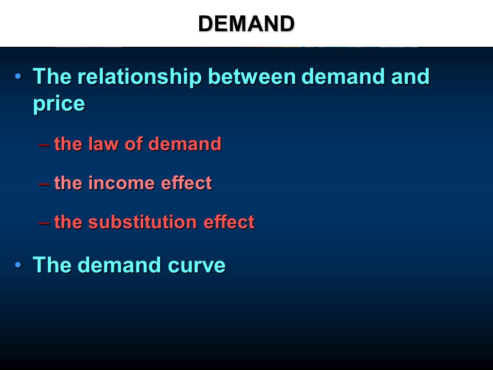 DEMAND The relationship between demand and priceThe relationship between demand and price –the law of demand –the income effect –the substitution effect The demand curveThe demand curve