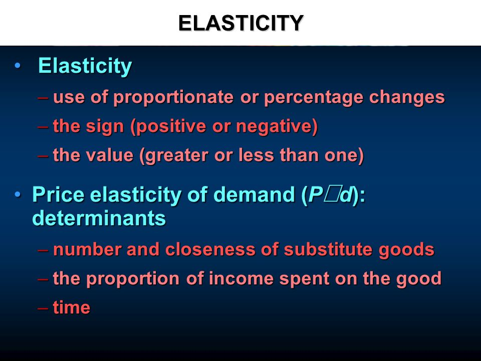 ELASTICITY Elasticity Elasticity –use of proportionate or percentage changes –the sign (positive or negative) –the value (greater or less than one) Price elasticity of demand (P d): determinantsPrice elasticity of demand (P d): determinants –number and closeness of substitute goods –the proportion of income spent on the good –time