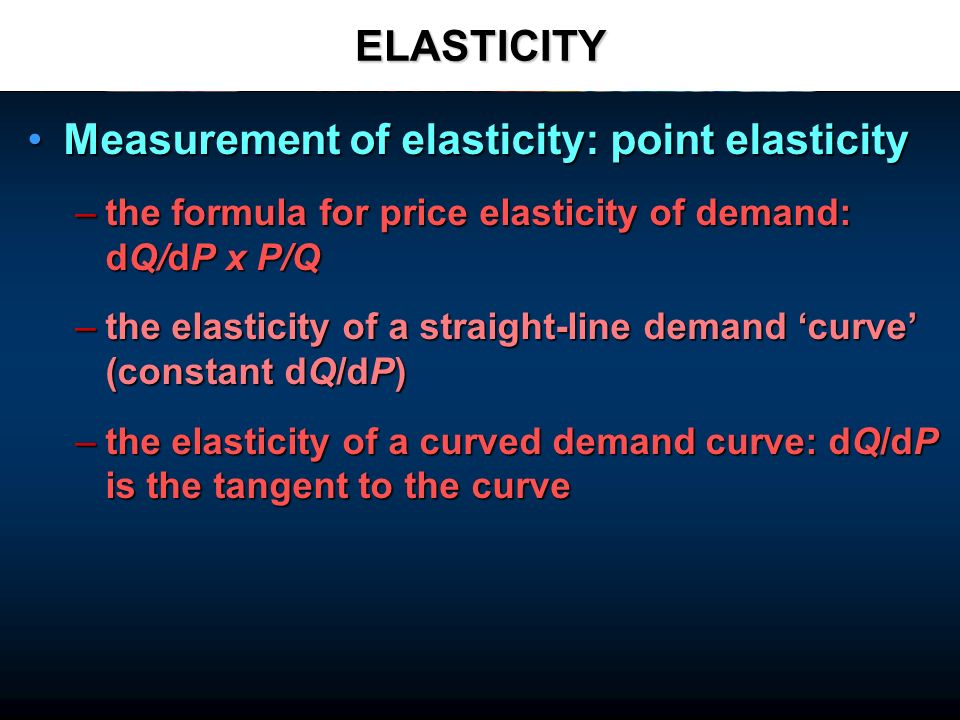 ELASTICITY Measurement of elasticity: point elasticityMeasurement of elasticity: point elasticity –the formula for price elasticity of demand: dQ/dP x P/Q –the elasticity of a straight-line demand curve (constant dQ/dP) –the elasticity of a curved demand curve: dQ/dP is the tangent to the curve