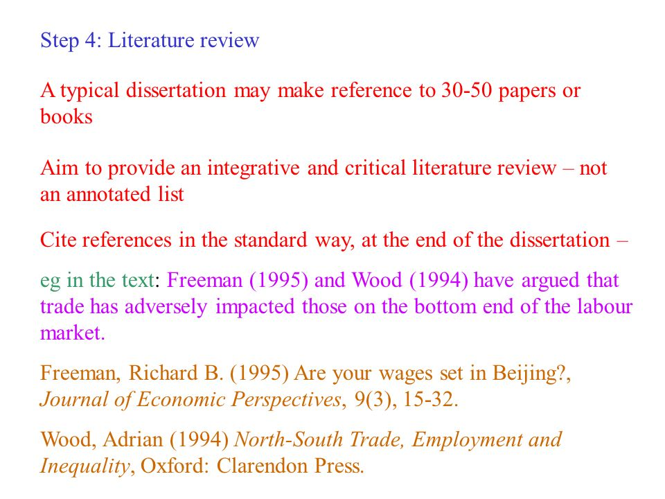 Step 4: Literature review A typical dissertation may make reference to 30-50 papers or books Aim to provide an integrative and critical literature review – not an annotated list Cite references in the standard way, at the end of the dissertation – eg in the text: Freeman (1995) and Wood (1994) have argued that trade has adversely impacted those on the bottom end of the labour market.
