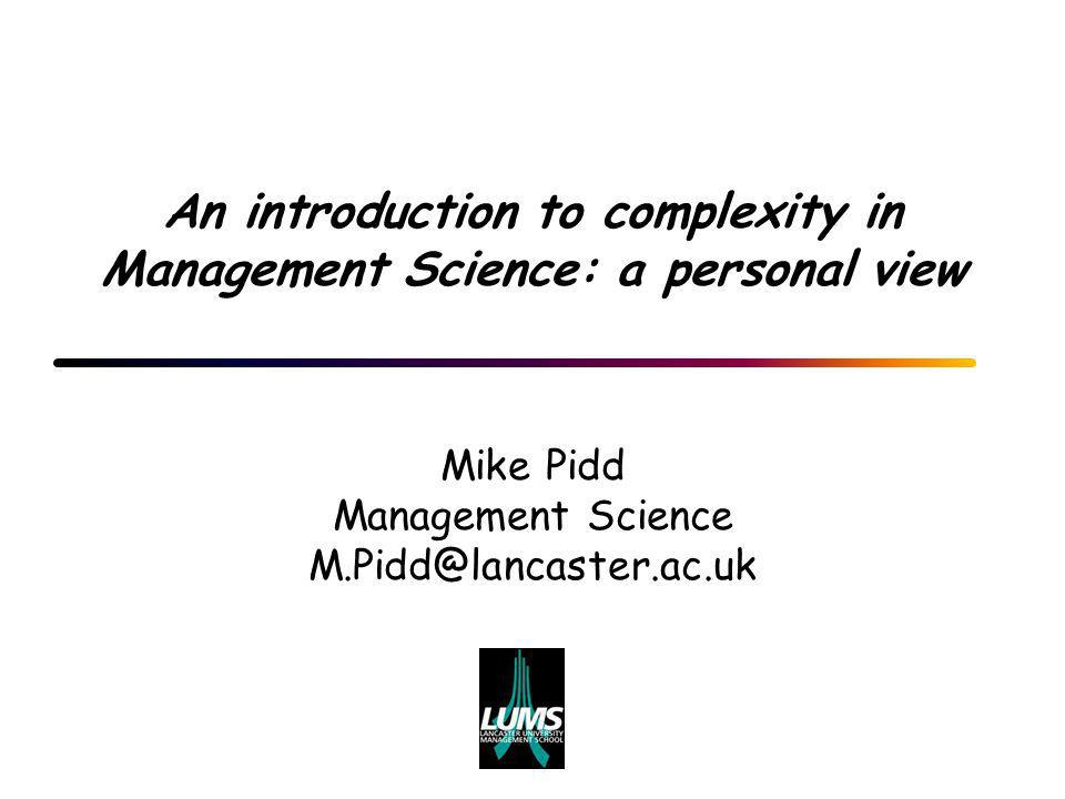 An introduction to complexity in Management Science: a personal view Mike Pidd Management Science M.Pidd@lancaster.ac.uk