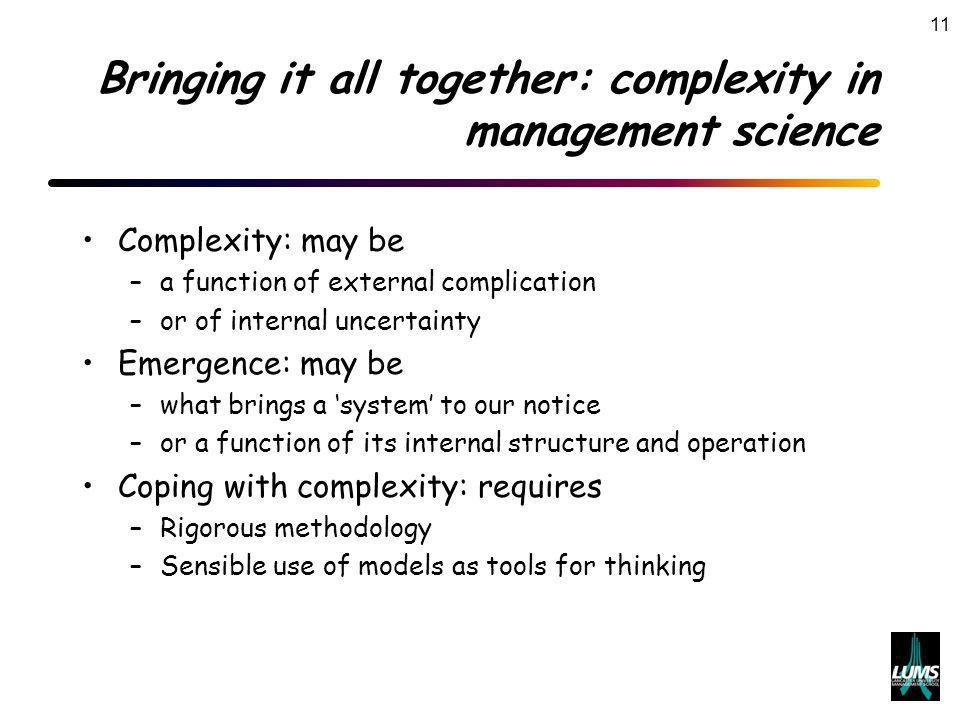 11 Bringing it all together: complexity in management science Complexity: may be –a function of external complication –or of internal uncertainty Emergence: may be –what brings a system to our notice –or a function of its internal structure and operation Coping with complexity: requires –Rigorous methodology –Sensible use of models as tools for thinking