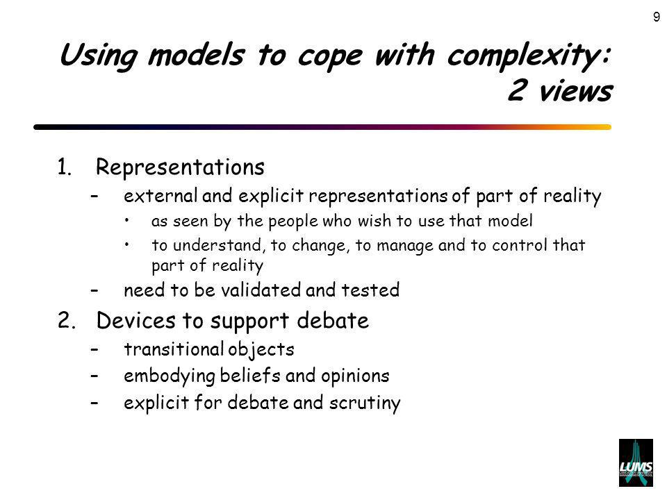 9 Using models to cope with complexity: 2 views 1.Representations –external and explicit representations of part of reality as seen by the people who wish to use that model to understand, to change, to manage and to control that part of reality –need to be validated and tested 2.Devices to support debate –transitional objects –embodying beliefs and opinions –explicit for debate and scrutiny