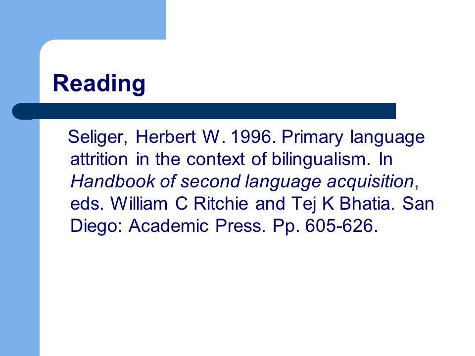 Reading Seliger, Herbert W. 1996. Primary language attrition in the context of bilingualism.