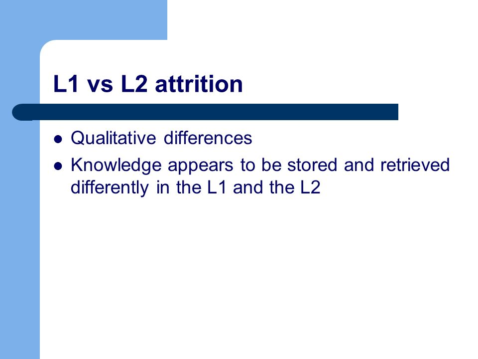 L1 vs L2 attrition Qualitative differences Knowledge appears to be stored and retrieved differently in the L1 and the L2