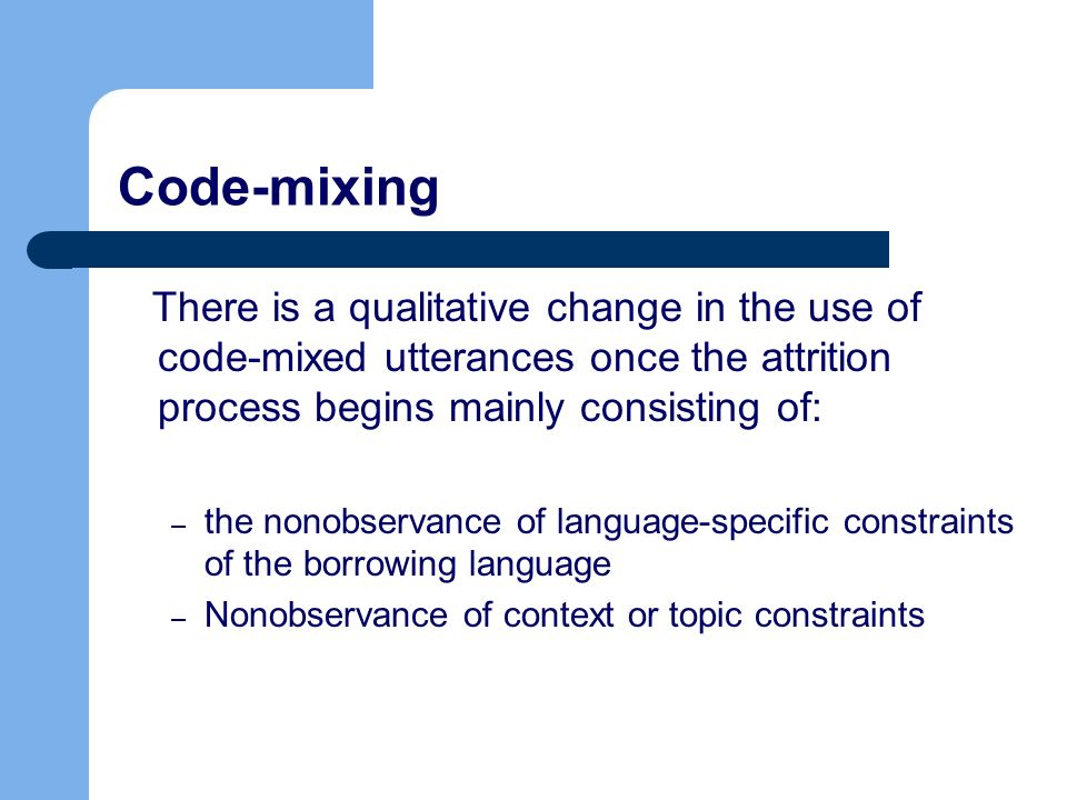 Code-mixing There is a qualitative change in the use of code-mixed utterances once the attrition process begins mainly consisting of: – the nonobservance of language-specific constraints of the borrowing language – Nonobservance of context or topic constraints