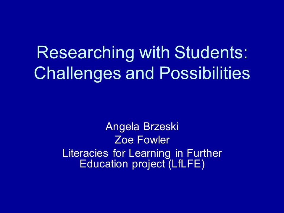 Researching with Students: Challenges and Possibilities Angela Brzeski Zoe Fowler Literacies for Learning in Further Education project (LfLFE)