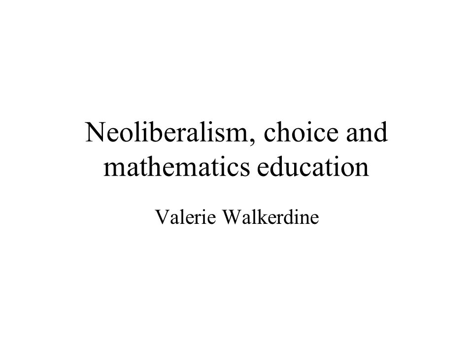 Neoliberalism, choice and mathematics education Valerie Walkerdine
