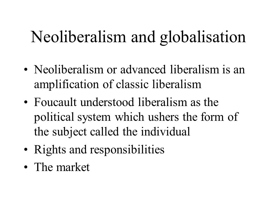 Neoliberalism and globalisation Neoliberalism or advanced liberalism is an amplification of classic liberalism Foucault understood liberalism as the political system which ushers the form of the subject called the individual Rights and responsibilities The market