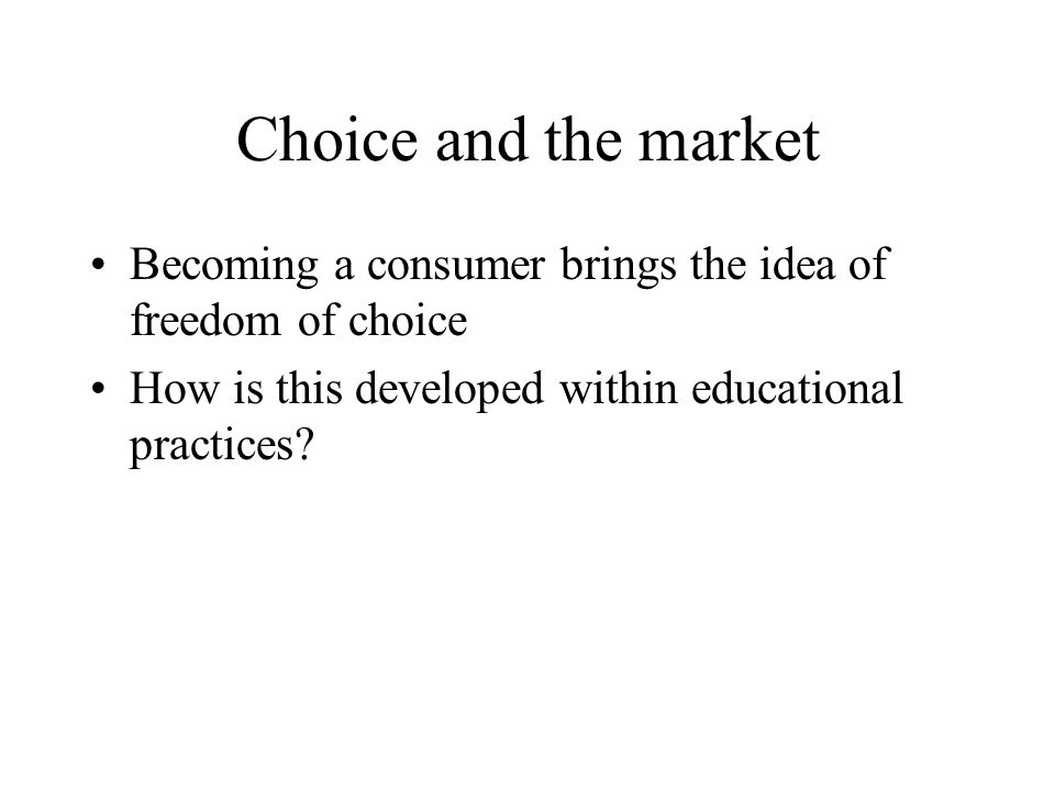 Choice and the market Becoming a consumer brings the idea of freedom of choice How is this developed within educational practices