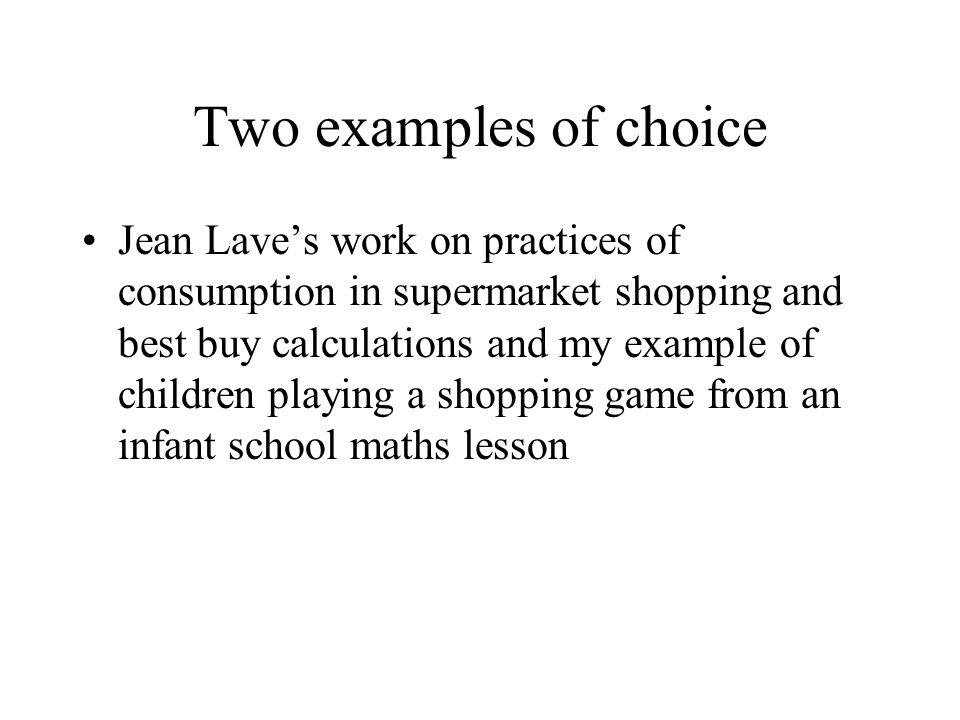 Two examples of choice Jean Laves work on practices of consumption in supermarket shopping and best buy calculations and my example of children playing a shopping game from an infant school maths lesson