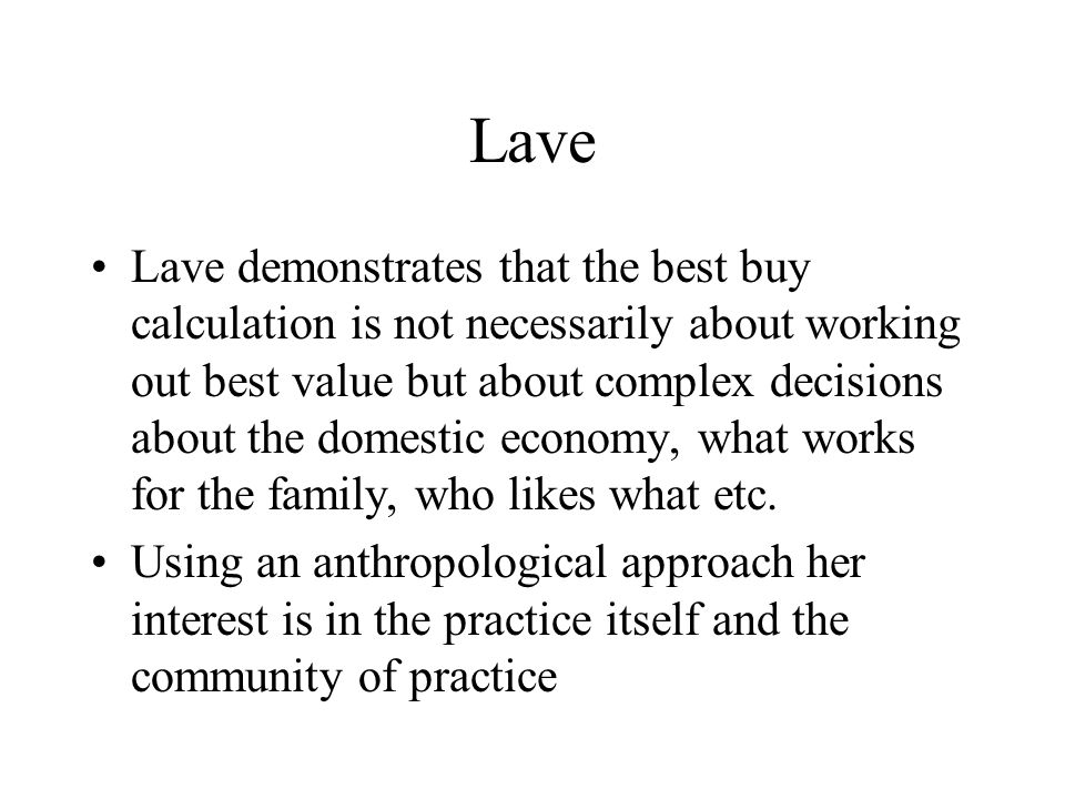 Lave Lave demonstrates that the best buy calculation is not necessarily about working out best value but about complex decisions about the domestic economy, what works for the family, who likes what etc.