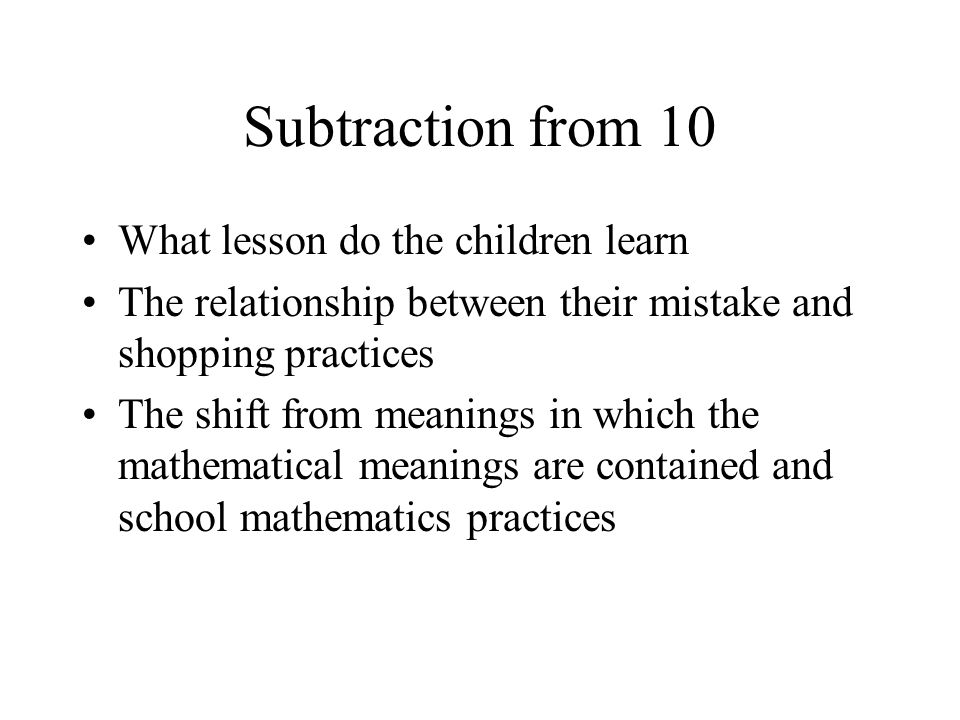 Subtraction from 10 What lesson do the children learn The relationship between their mistake and shopping practices The shift from meanings in which the mathematical meanings are contained and school mathematics practices