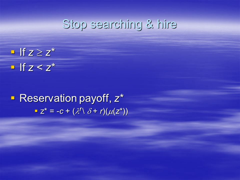 Stop searching & hire If z z* If z z* If z < z* If z < z* Reservation payoff, z* Reservation payoff, z* z* = -c + ( f \ + r)( (z*)) z* = -c + ( f \ + r)( (z*))