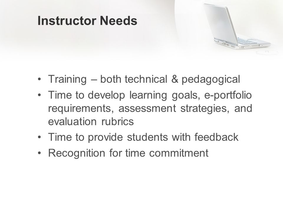 Instructor Needs Training – both technical & pedagogical Time to develop learning goals, e-portfolio requirements, assessment strategies, and evaluation rubrics Time to provide students with feedback Recognition for time commitment