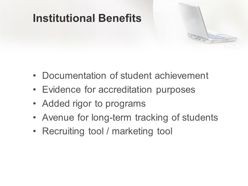 Institutional Benefits Documentation of student achievement Evidence for accreditation purposes Added rigor to programs Avenue for long-term tracking of students Recruiting tool / marketing tool
