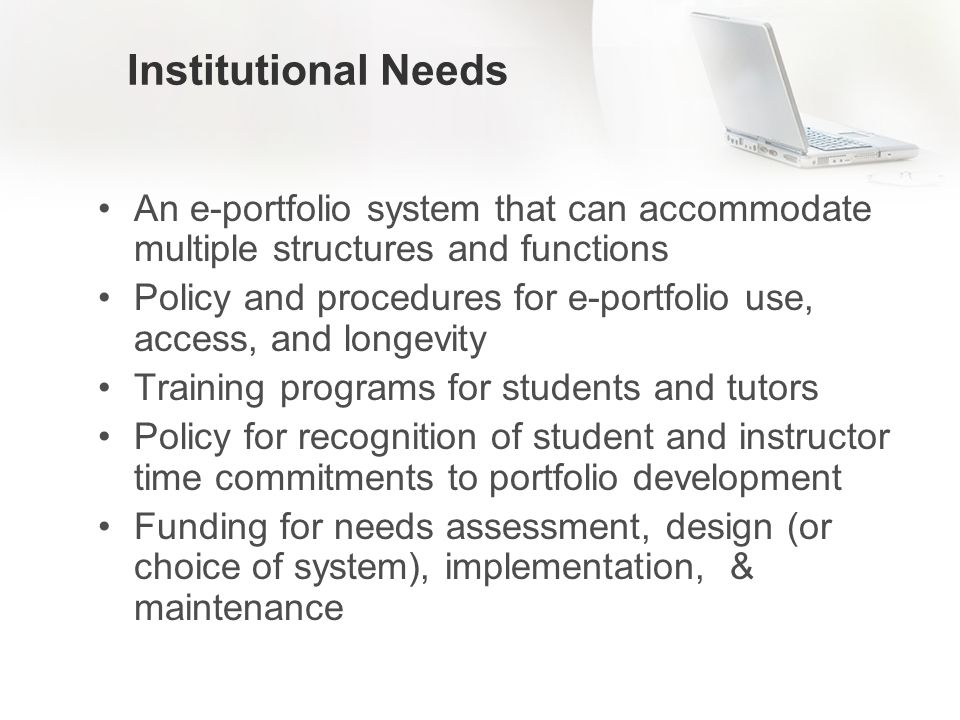 Institutional Needs An e-portfolio system that can accommodate multiple structures and functions Policy and procedures for e-portfolio use, access, and longevity Training programs for students and tutors Policy for recognition of student and instructor time commitments to portfolio development Funding for needs assessment, design (or choice of system), implementation, & maintenance