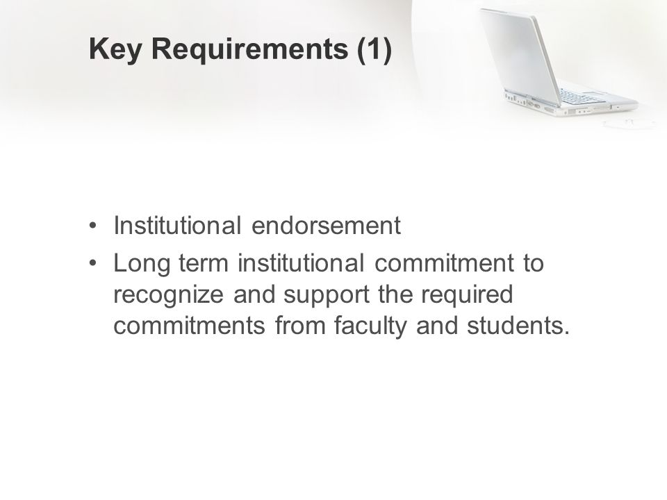 Key Requirements (1) Institutional endorsement Long term institutional commitment to recognize and support the required commitments from faculty and students.