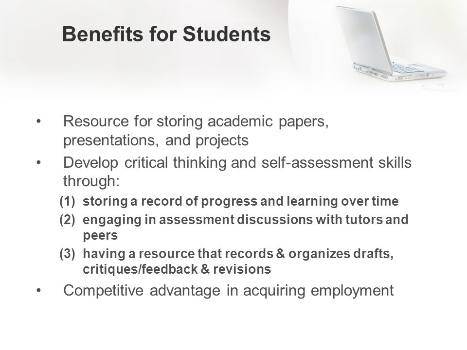 Benefits for Students Resource for storing academic papers, presentations, and projects Develop critical thinking and self-assessment skills through: (1)storing a record of progress and learning over time (2)engaging in assessment discussions with tutors and peers (3)having a resource that records & organizes drafts, critiques/feedback & revisions Competitive advantage in acquiring employment