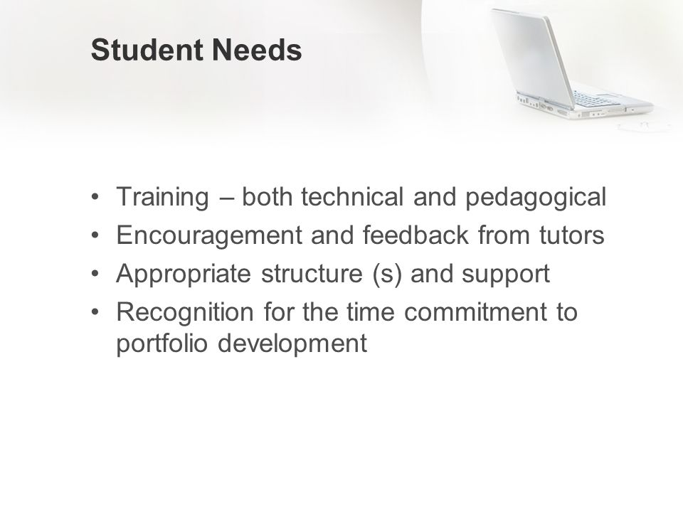 Student Needs Training – both technical and pedagogical Encouragement and feedback from tutors Appropriate structure (s) and support Recognition for the time commitment to portfolio development