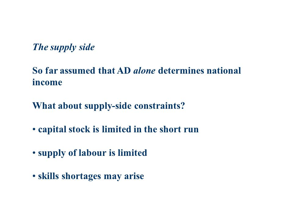 The supply side So far assumed that AD alone determines national income What about supply-side constraints.