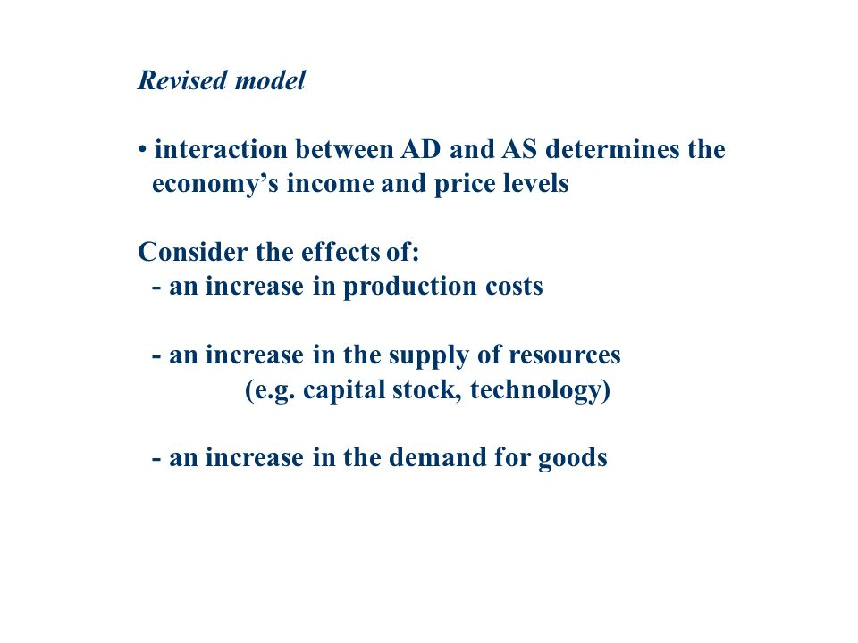 Revised model interaction between AD and AS determines the economys income and price levels Consider the effects of: - an increase in production costs - an increase in the supply of resources (e.g.
