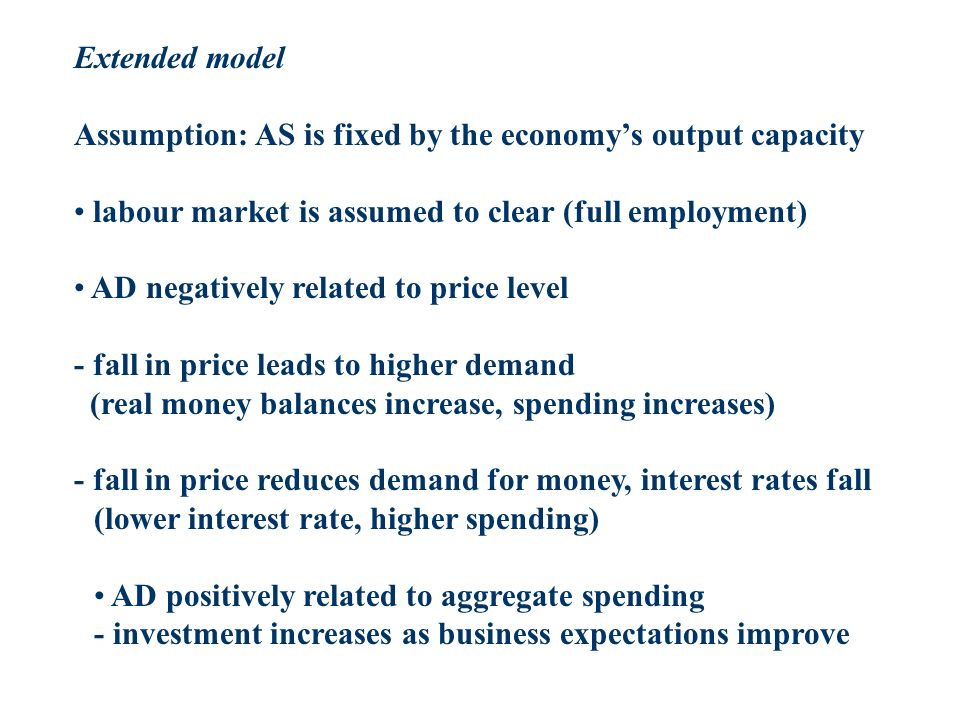 Extended model Assumption: AS is fixed by the economys output capacity labour market is assumed to clear (full employment) AD negatively related to price level - fall in price leads to higher demand (real money balances increase, spending increases) - fall in price reduces demand for money, interest rates fall (lower interest rate, higher spending) AD positively related to aggregate spending - investment increases as business expectations improve
