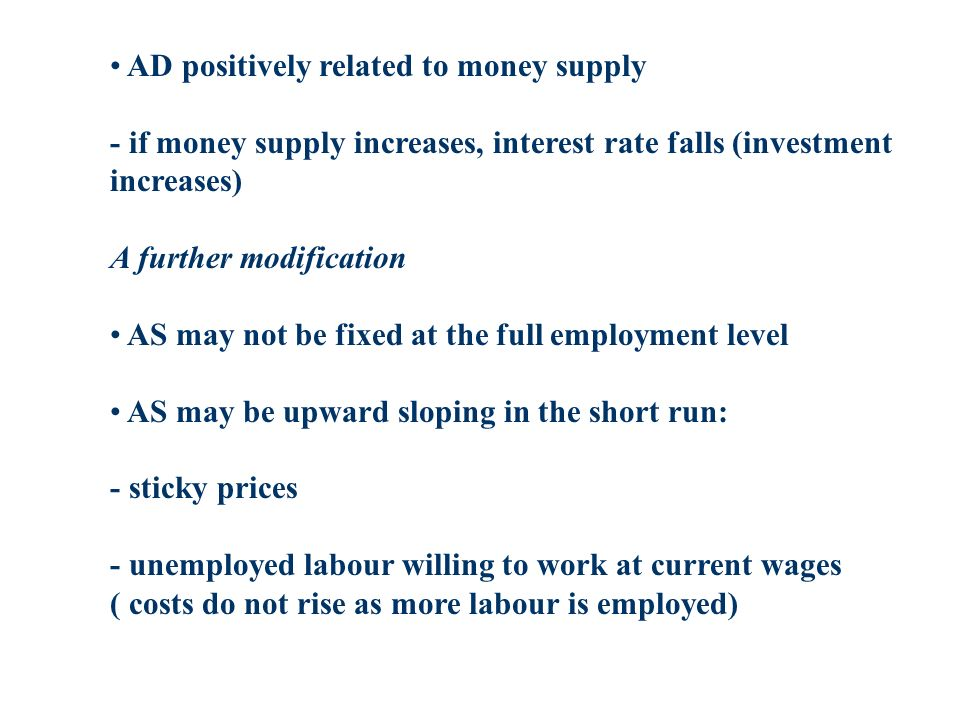 AD positively related to money supply - if money supply increases, interest rate falls (investment increases) A further modification AS may not be fixed at the full employment level AS may be upward sloping in the short run: - sticky prices - unemployed labour willing to work at current wages ( costs do not rise as more labour is employed)