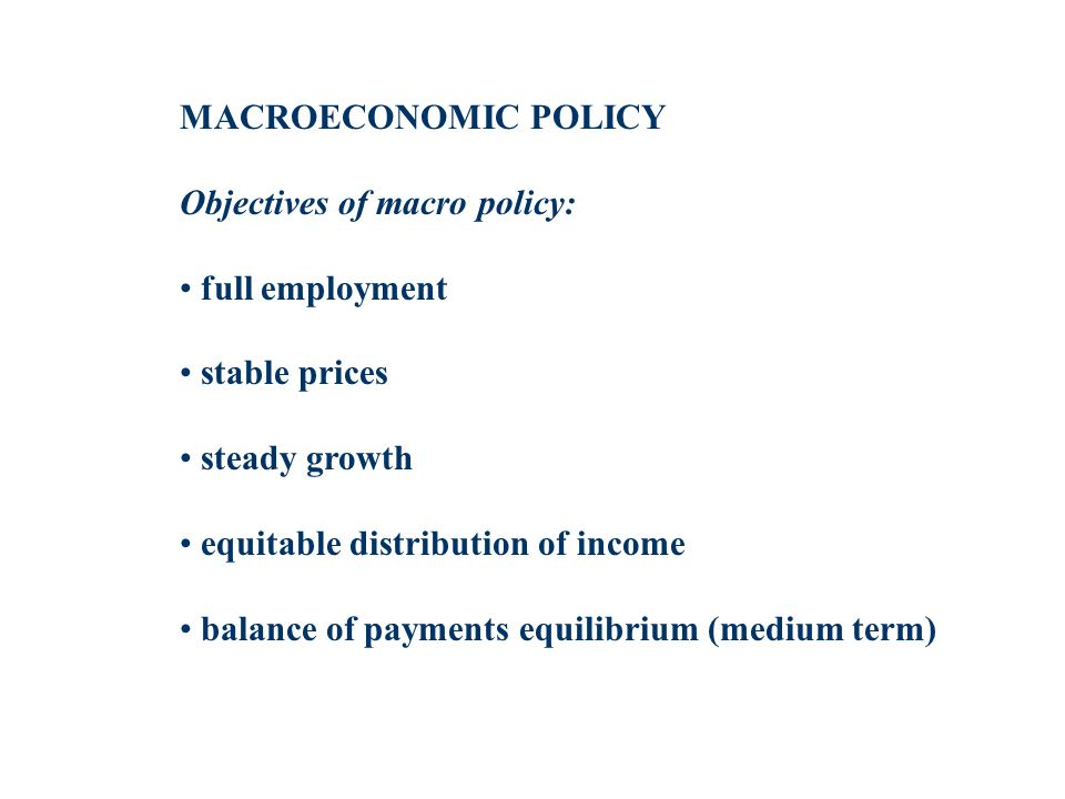 MACROECONOMIC POLICY Objectives of macro policy: full employment stable prices steady growth equitable distribution of income balance of payments equilibrium (medium term)