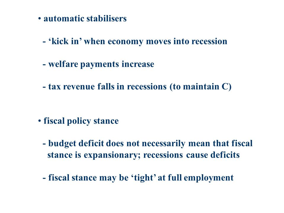 automatic stabilisers - kick in when economy moves into recession - welfare payments increase - tax revenue falls in recessions (to maintain C) fiscal policy stance - budget deficit does not necessarily mean that fiscal stance is expansionary; recessions cause deficits - fiscal stance may be tight at full employment