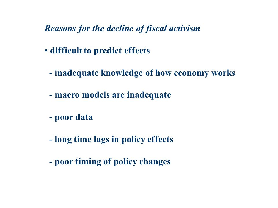 Reasons for the decline of fiscal activism difficult to predict effects - inadequate knowledge of how economy works - macro models are inadequate - poor data - long time lags in policy effects - poor timing of policy changes