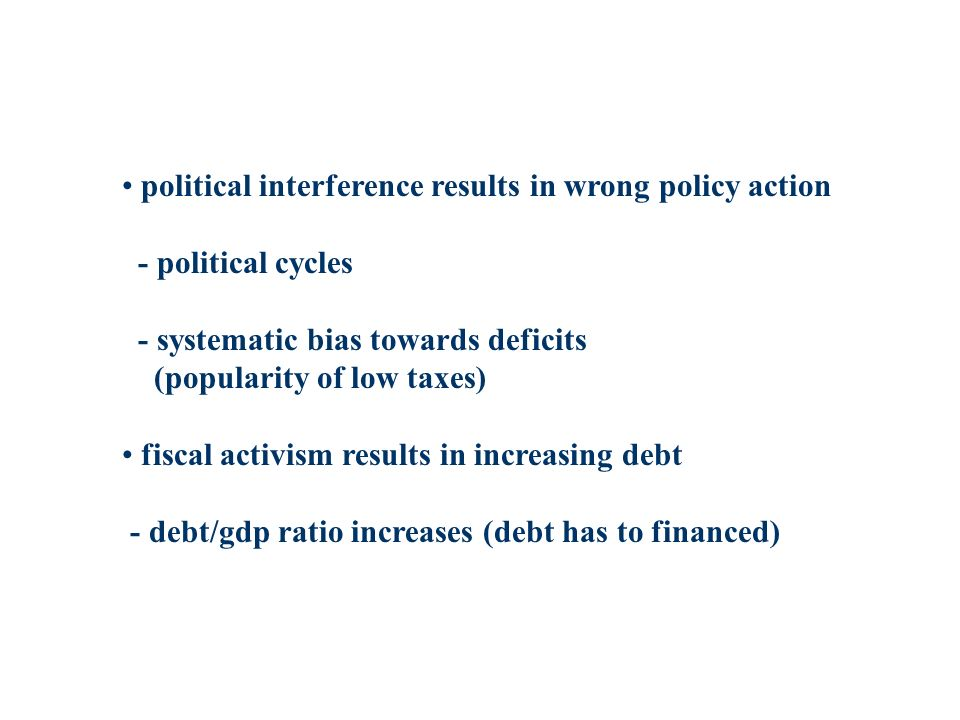 political interference results in wrong policy action - political cycles - systematic bias towards deficits (popularity of low taxes) fiscal activism results in increasing debt - debt/gdp ratio increases (debt has to financed)
