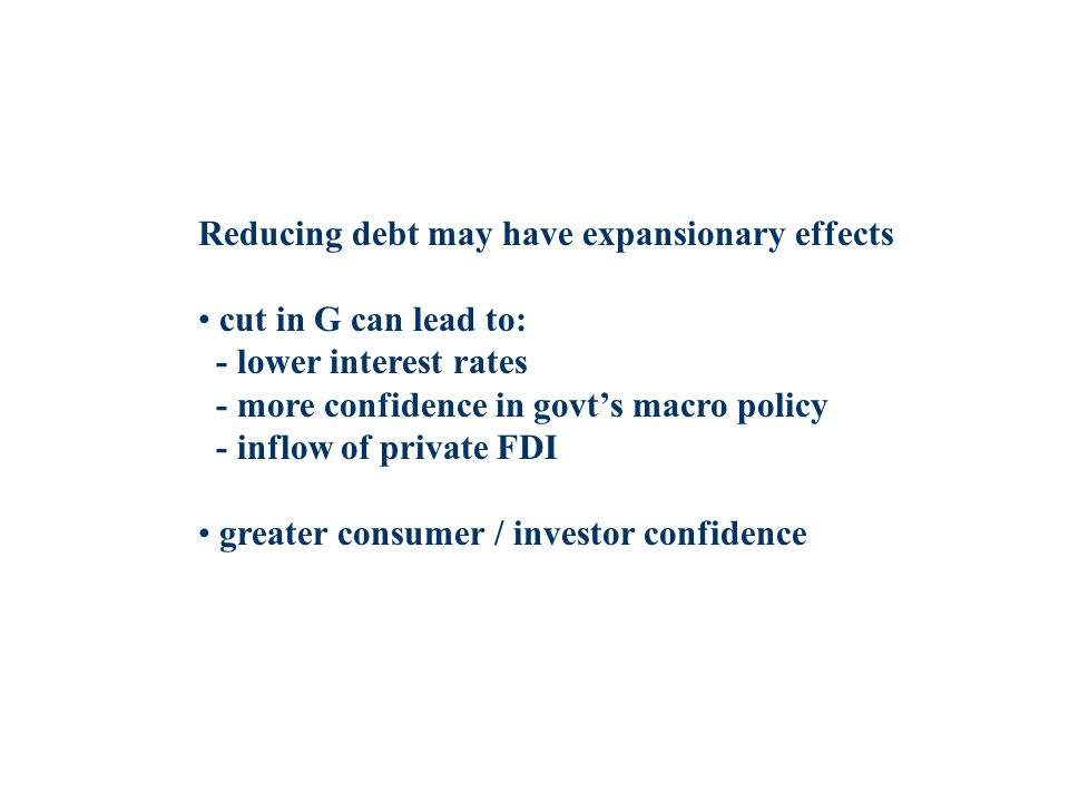 Reducing debt may have expansionary effects cut in G can lead to: - lower interest rates - more confidence in govts macro policy - inflow of private FDI greater consumer / investor confidence