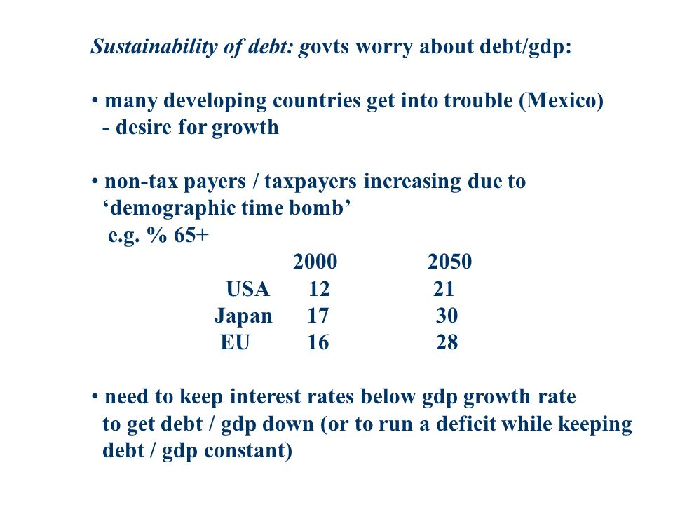 Sustainability of debt: govts worry about debt/gdp: many developing countries get into trouble (Mexico) - desire for growth non-tax payers / taxpayers increasing due to demographic time bomb e.g.