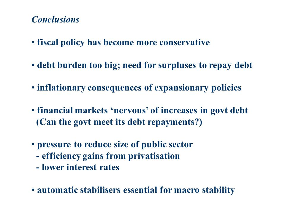 Conclusions fiscal policy has become more conservative debt burden too big; need for surpluses to repay debt inflationary consequences of expansionary policies financial markets nervous of increases in govt debt (Can the govt meet its debt repayments ) pressure to reduce size of public sector - efficiency gains from privatisation - lower interest rates automatic stabilisers essential for macro stability